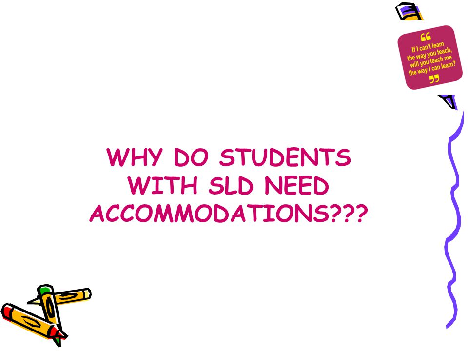 WHY DO STUDENTS WITH SLD NEED ACCOMMODATIONS