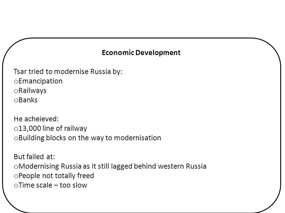 Economic Development Tsar tried to modernise Russia by: o Emancipation o Railways o Banks He acheieved: o 13,000 line of railway o Building blocks on