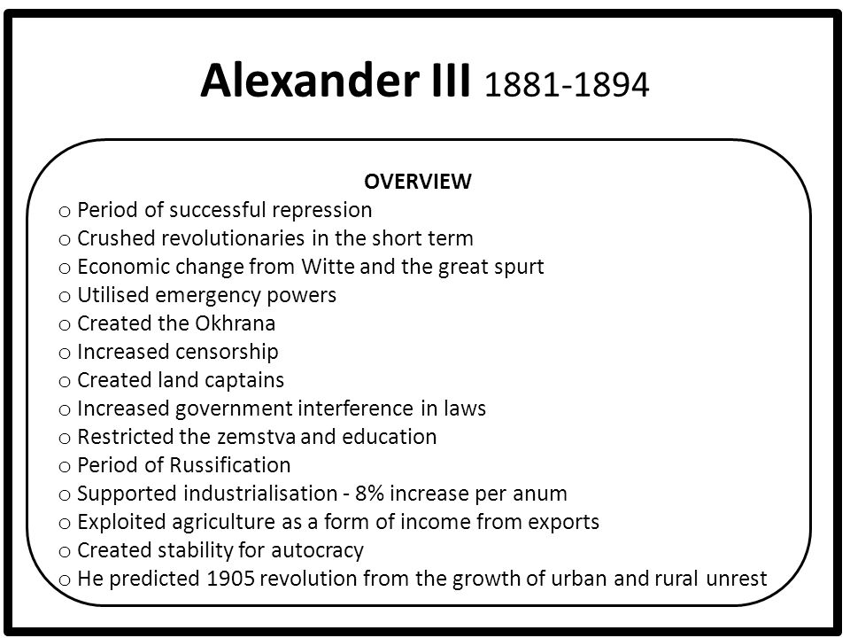 Alexander III 1881-1894 OVERVIEW o Period of successful repression o Crushed revolutionaries in the short term o Economic change from Witte and the gr