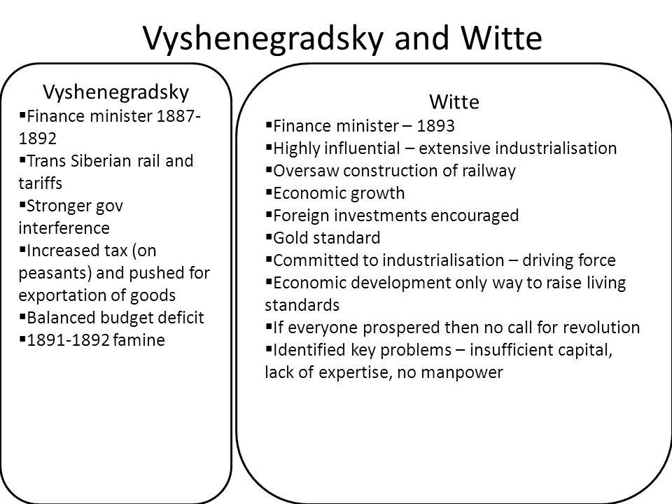 Vyshenegradsky and Witte Vyshenegradsky  Finance minister 1887- 1892  Trans Siberian rail and tariffs  Stronger gov interference  Increased tax (o