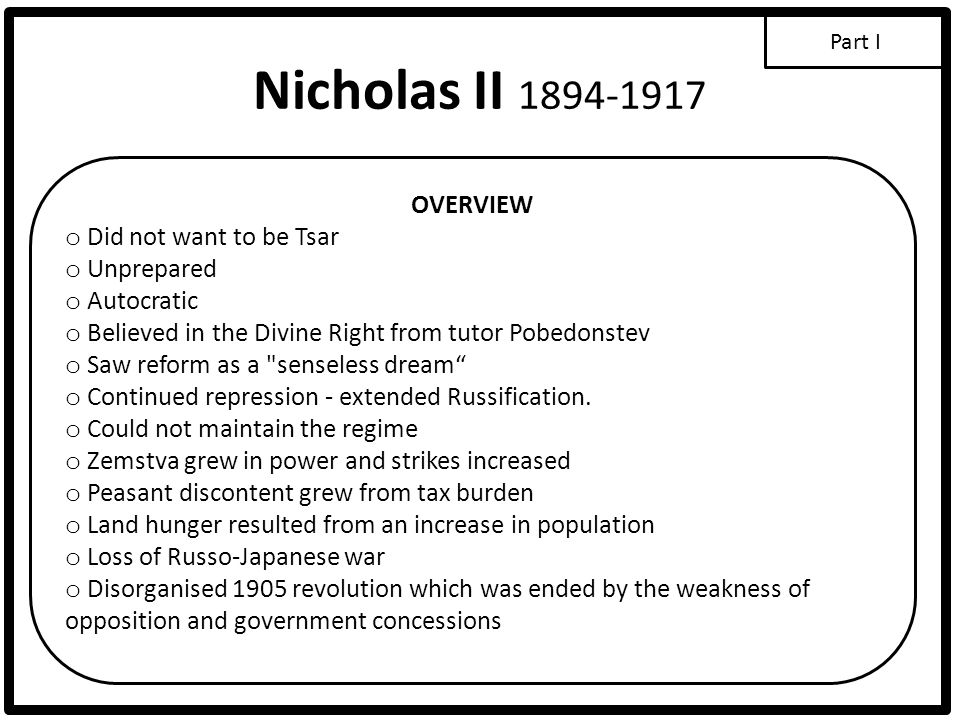 Nicholas II 1894-1917 OVERVIEW o Did not want to be Tsar o Unprepared o Autocratic o Believed in the Divine Right from tutor Pobedonstev o Saw reform