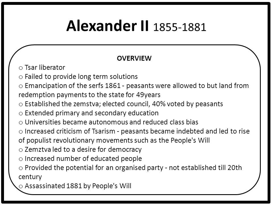 Alexander II 1855-1881 OVERVIEW o Tsar liberator o Failed to provide long term solutions o Emancipation of the serfs 1861 - peasants were allowed to b