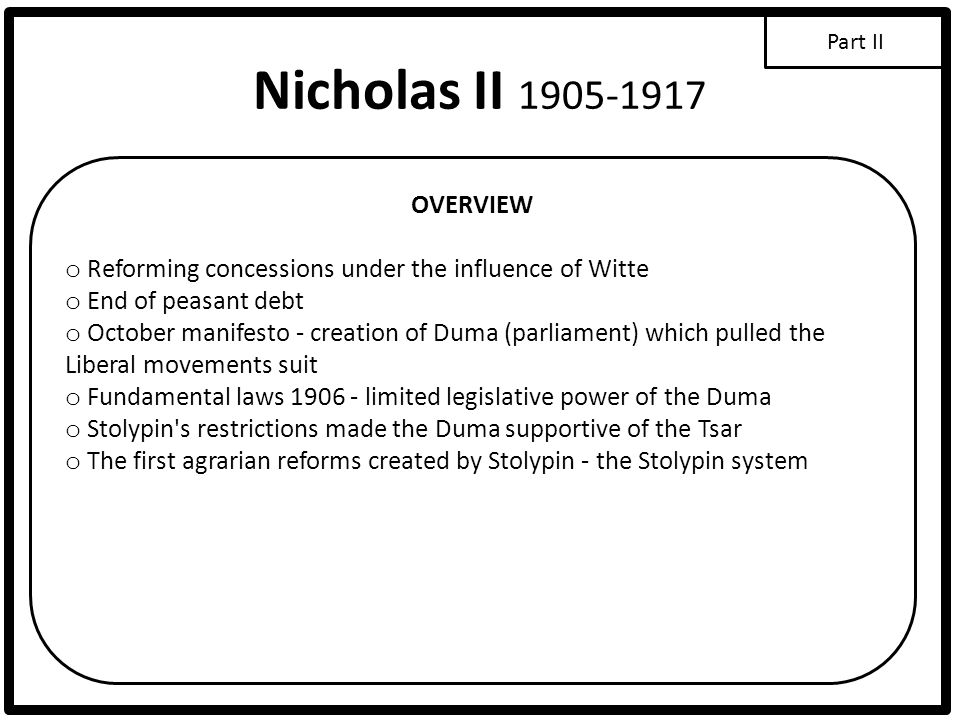 Nicholas II 1905-1917 OVERVIEW o Reforming concessions under the influence of Witte o End of peasant debt o October manifesto - creation of Duma (parl