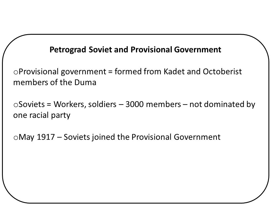 Petrograd Soviet and Provisional Government o Provisional government = formed from Kadet and Octoberist members of the Duma o Soviets = Workers, soldi