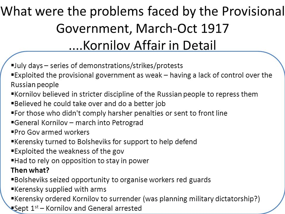 What were the problems faced by the Provisional Government, March-Oct 1917....Kornilov Affair in Detail  July days – series of demonstrations/strikes