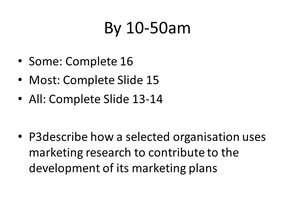 By 10-50am Some: Complete 16 Most: Complete Slide 15 All: Complete Slide 13-14 P3describe how a selected organisation uses marketing research to contr