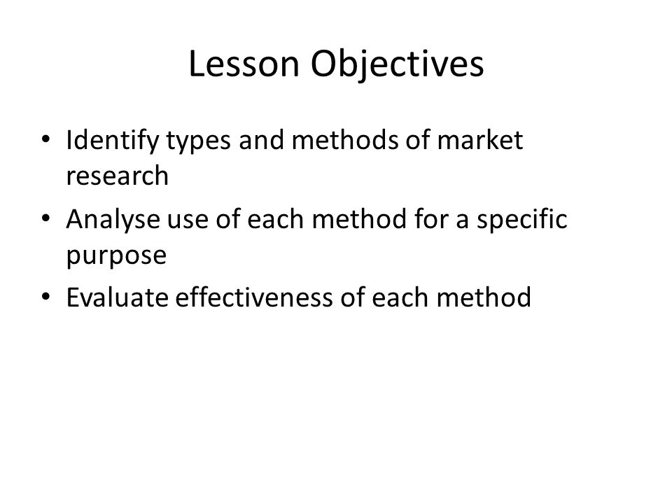 Lesson Objectives Identify types and methods of market research Analyse use of each method for a specific purpose Evaluate effectiveness of each metho