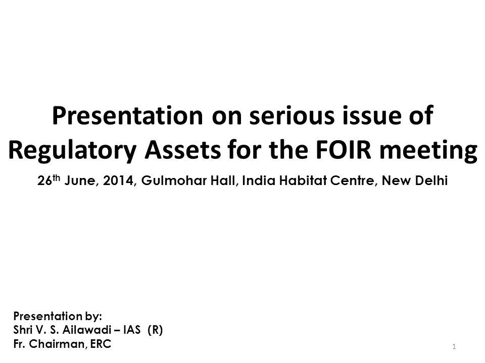 Presentation on serious issue of Regulatory Assets for the FOIR meeting 1 26 th June, 2014, Gulmohar Hall, India Habitat Centre, New Delhi Presentation by: Shri V.
