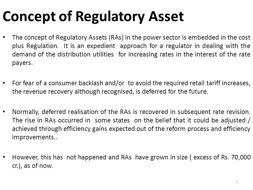Concept of Regulatory Asset The concept of Regulatory Assets (RAs) in the power sector is embedded in the cost plus Regulation.