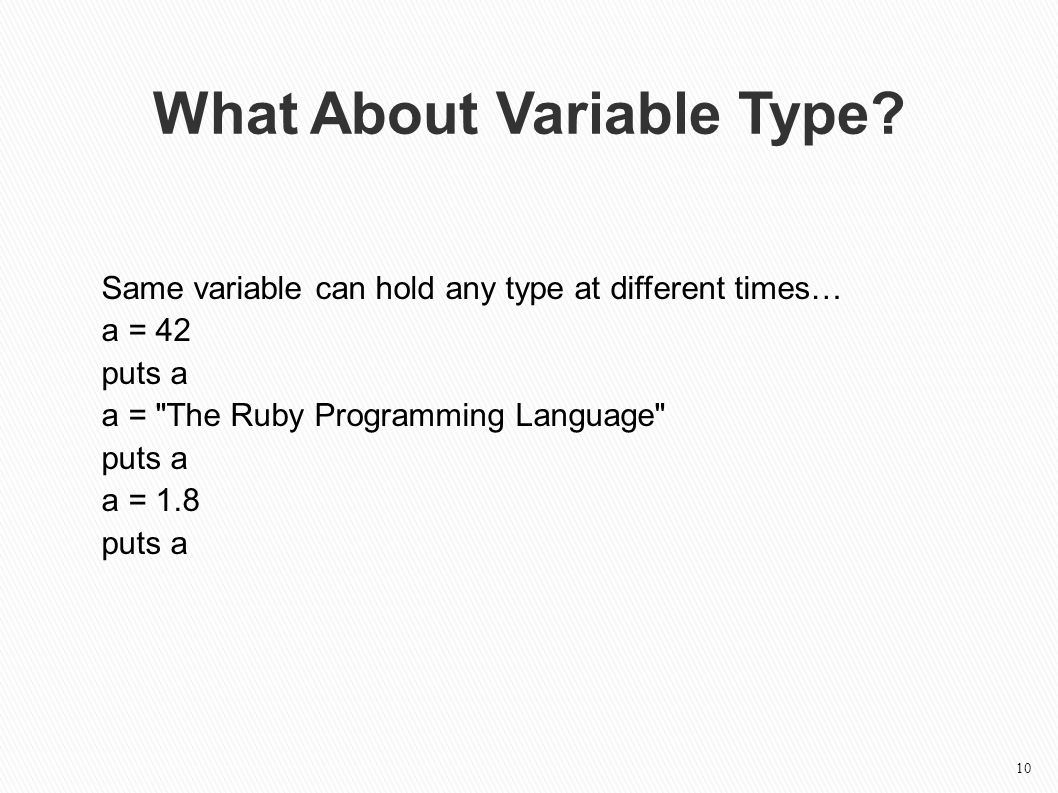 Same variable can hold any type at different times… a = 42 puts a a = The Ruby Programming Language puts a a = 1.8 puts a What About Variable Type.