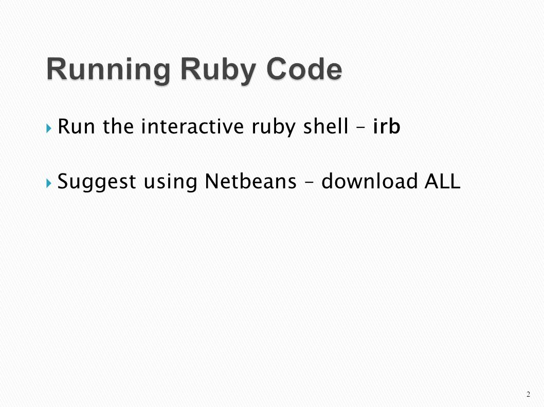  Run the interactive ruby shell – irb  Suggest using Netbeans – download ALL Running Ruby Code 2