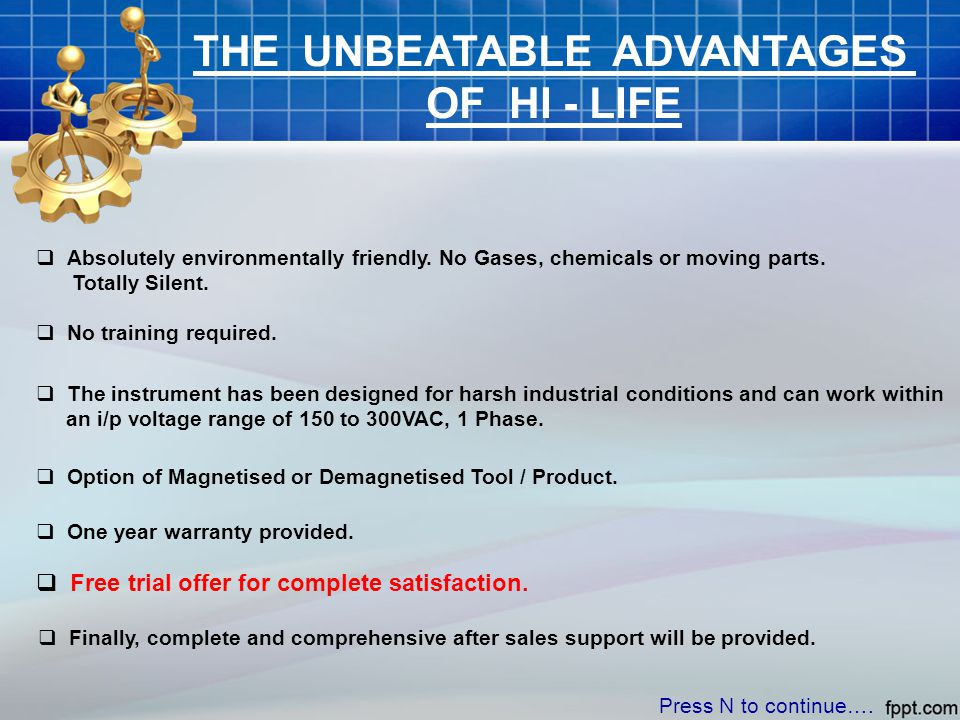 THE UNBEATABLE ADVANTAGES OF HI - LIFE  Absolutely environmentally friendly. No Gases, chemicals or moving parts. Totally Silent.  No training requi