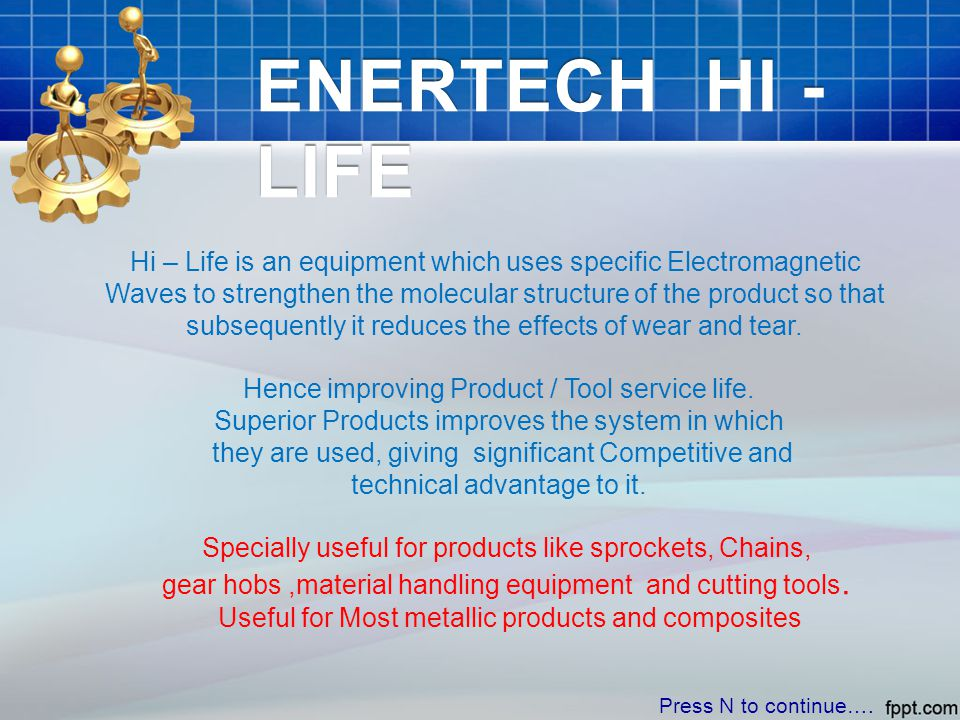 ENERTECH HI - LIFE Hi – Life is an equipment which uses specific Electromagnetic Waves to strengthen the molecular structure of the product so that subsequently it reduces the effects of wear and tear.