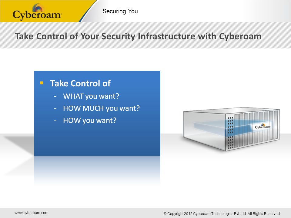 www.cyberoam.com © Copyright 2012 Cyberoam Technologies Pvt. Ltd. All Rights Reserved. Securing You Take Control of Your Security Infrastructure with