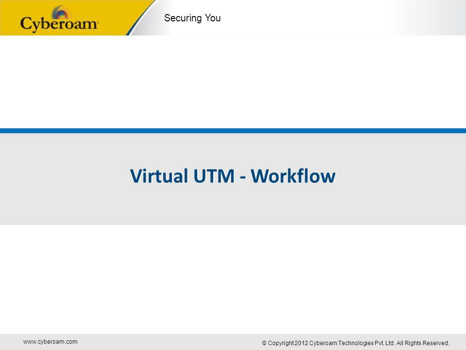 www.cyberoam.com © Copyright 2012 Cyberoam Technologies Pvt. Ltd. All Rights Reserved. Securing You Virtual UTM - Workflow