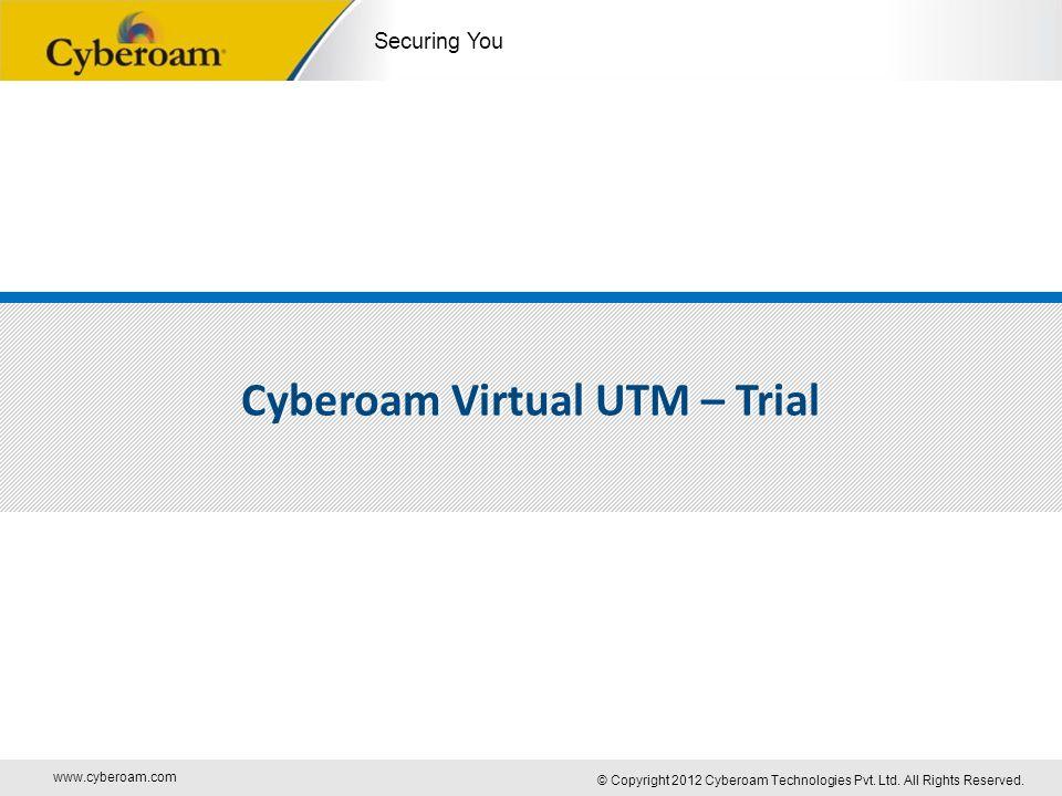 www.cyberoam.com © Copyright 2012 Cyberoam Technologies Pvt. Ltd. All Rights Reserved. Securing You Cyberoam Virtual UTM – Trial