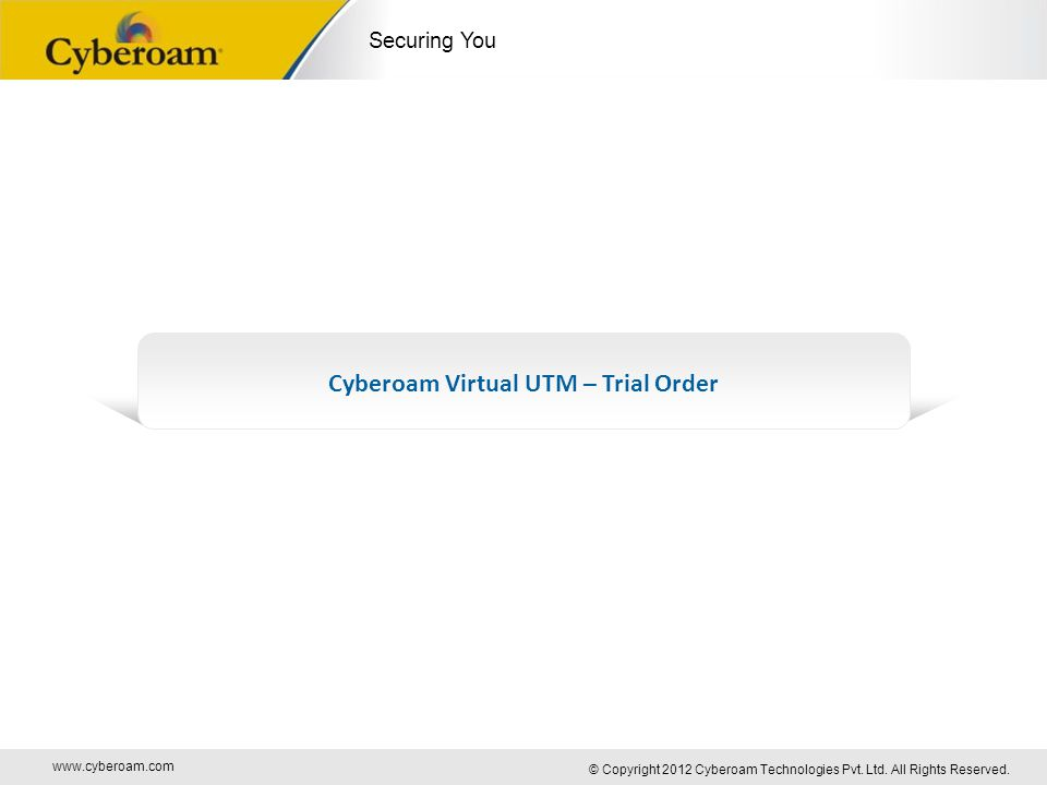 www.cyberoam.com © Copyright 2012 Cyberoam Technologies Pvt. Ltd. All Rights Reserved. Securing You Cyberoam Virtual UTM – Trial Order