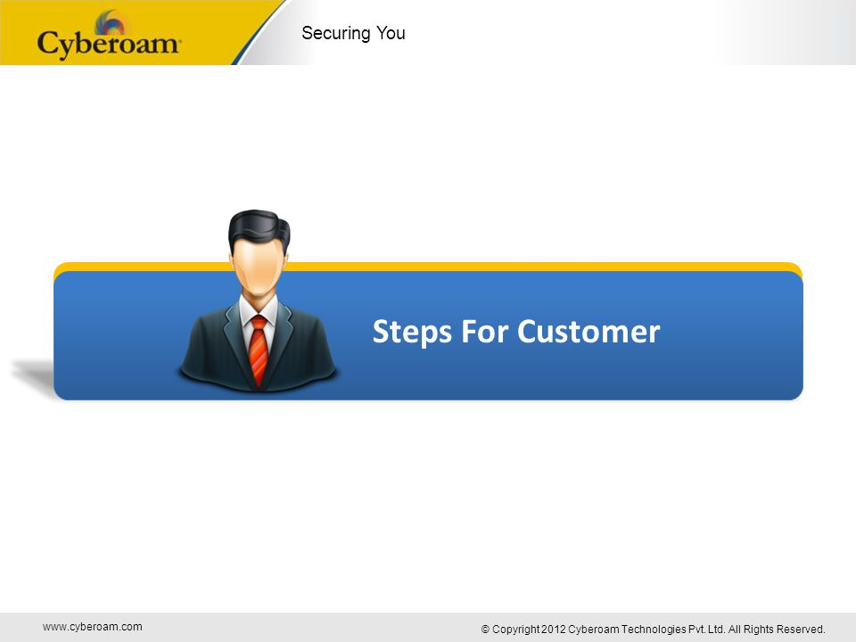 www.cyberoam.com © Copyright 2012 Cyberoam Technologies Pvt. Ltd. All Rights Reserved. Securing You Steps For Customer