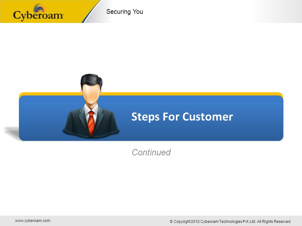 www.cyberoam.com © Copyright 2012 Cyberoam Technologies Pvt. Ltd. All Rights Reserved. Securing You Steps For Customer Continued