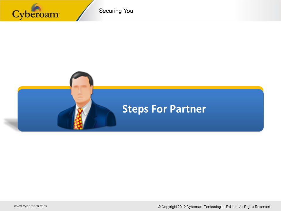 www.cyberoam.com © Copyright 2012 Cyberoam Technologies Pvt. Ltd. All Rights Reserved. Securing You Steps For Partner