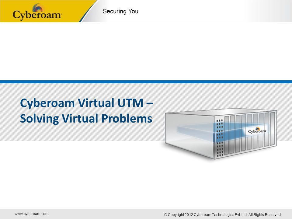 www.cyberoam.com © Copyright 2012 Cyberoam Technologies Pvt. Ltd. All Rights Reserved. Securing You Cyberoam Virtual UTM – Solving Virtual Problems Cy