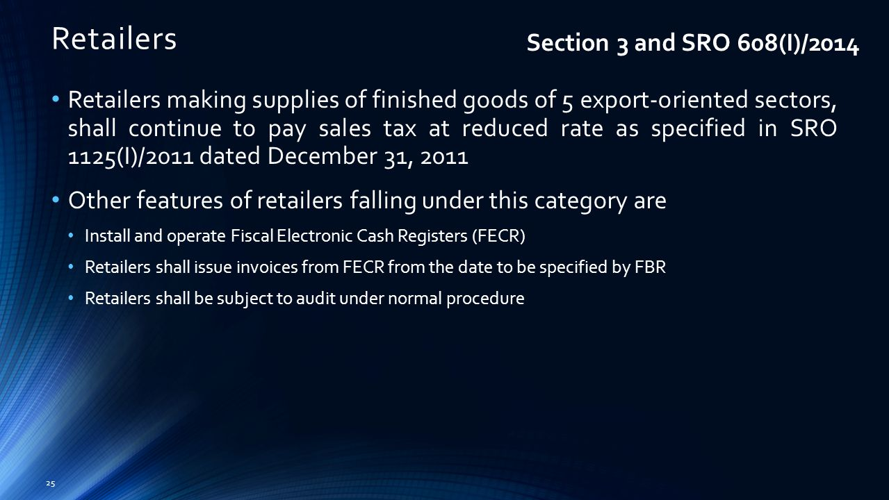 Retailers 25 Retailers making supplies of finished goods of 5 export-oriented sectors, shall continue to pay sales tax at reduced rate as specified in SRO 1125(I)/2011 dated December 31, 2011 Other features of retailers falling under this category are Install and operate Fiscal Electronic Cash Registers (FECR) Retailers shall issue invoices from FECR from the date to be specified by FBR Retailers shall be subject to audit under normal procedure Section 3 and SRO 608(I)/2014