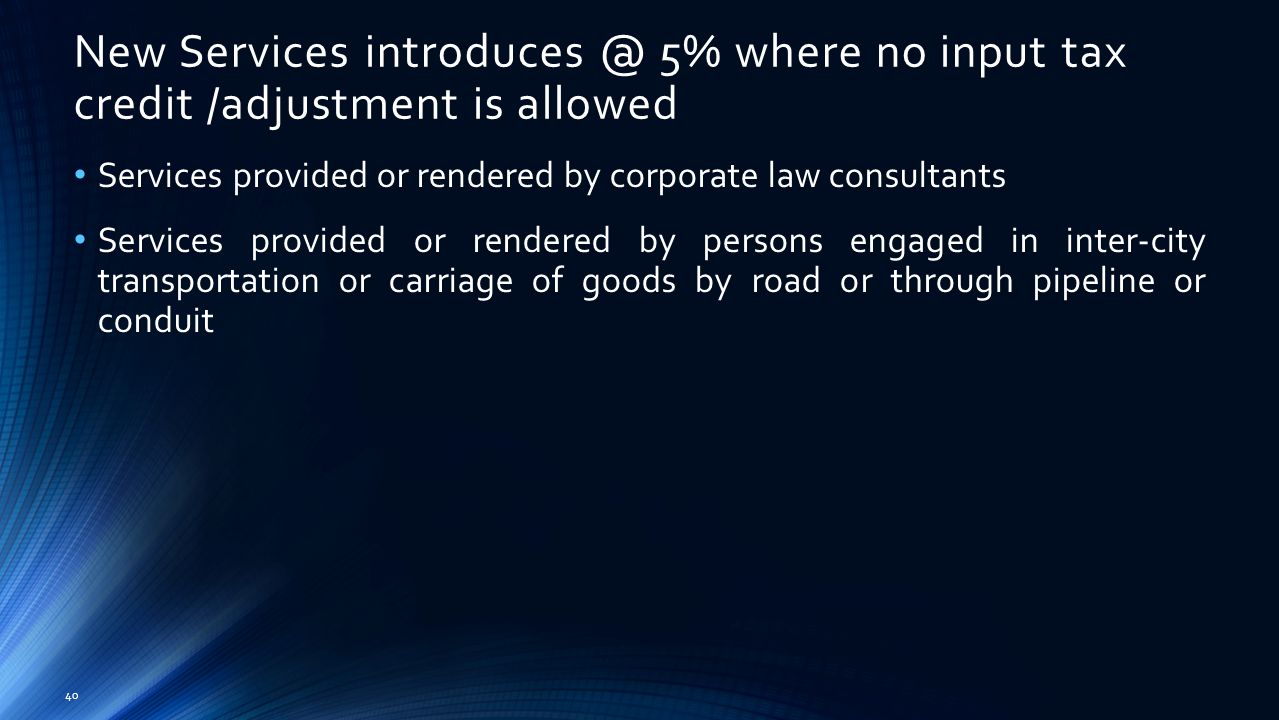40 Services provided or rendered by corporate law consultants Services provided or rendered by persons engaged in inter-city transportation or carriage of goods by road or through pipeline or conduit New Services introduces @ 5% where no input tax credit /adjustment is allowed