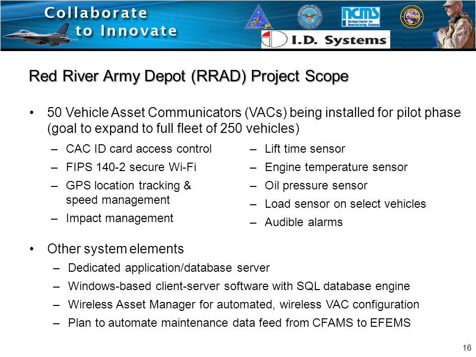 Red River Army Depot (RRAD) Project Scope Other system elements –Dedicated application/database server –Windows-based client-server software with SQL database engine –Wireless Asset Manager for automated, wireless VAC configuration –Plan to automate maintenance data feed from CFAMS to EFEMS 50 Vehicle Asset Communicators (VACs) being installed for pilot phase (goal to expand to full fleet of 250 vehicles) 16 –CAC ID card access control –FIPS 140-2 secure Wi-Fi –GPS location tracking & speed management –Impact management –Lift time sensor –Engine temperature sensor –Oil pressure sensor –Load sensor on select vehicles –Audible alarms