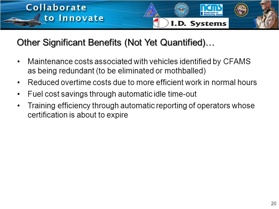 Maintenance costs associated with vehicles identified by CFAMS as being redundant (to be eliminated or mothballed) Reduced overtime costs due to more efficient work in normal hours Fuel cost savings through automatic idle time-out Training efficiency through automatic reporting of operators whose certification is about to expire Other Significant Benefits (Not Yet Quantified)… 20