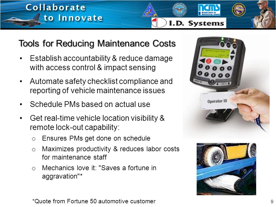 Tools for Reducing Maintenance Costs Establish accountability & reduce damage with access control & impact sensing Automate safety checklist compliance and reporting of vehicle maintenance issues Schedule PMs based on actual use Get real-time vehicle location visibility & remote lock-out capability: o Ensures PMs get done on schedule o Maximizes productivity & reduces labor costs for maintenance staff o Mechanics love it: Saves a fortune in aggravation * *Quote from Fortune 50 automotive customer 9
