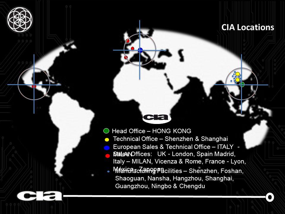 CIA Locations Manufacturing Facilities – Shenzhen, Foshan, Shaoguan, Nansha, Hangzhou, Shanghai, Guangzhou, Ningbo & Chengdu Head Office – HONG KONG Technical Office – Shenzhen & Shanghai European Sales & Technical Office – ITALY - MILAN Sales Offices: UK - London, Spain Madrid, Italy – MILAN, Vicenza & Rome, France - Lyon, México - Zapopan