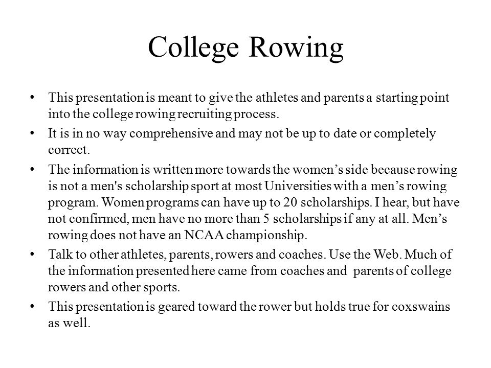 College Rowing This presentation is meant to give the athletes and parents a starting point into the college rowing recruiting process.