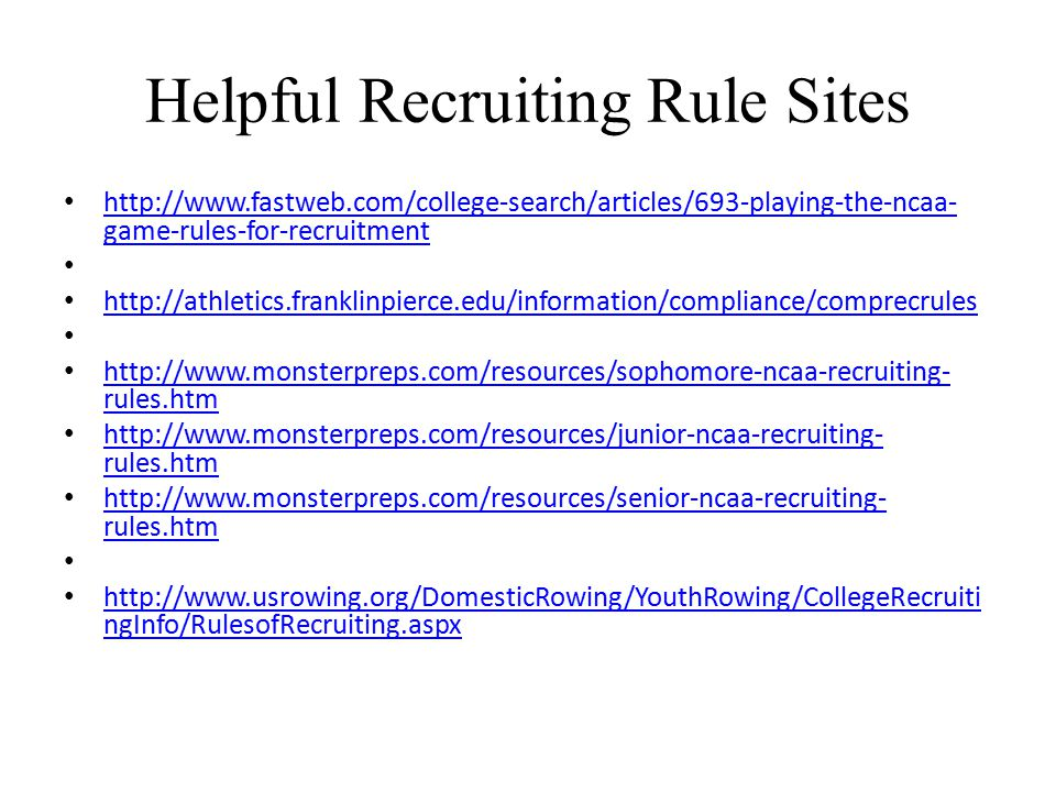 Helpful Recruiting Rule Sites http://www.fastweb.com/college-search/articles/693-playing-the-ncaa- game-rules-for-recruitment http://www.fastweb.com/college-search/articles/693-playing-the-ncaa- game-rules-for-recruitment http://athletics.franklinpierce.edu/information/compliance/comprecrules http://www.monsterpreps.com/resources/sophomore-ncaa-recruiting- rules.htm http://www.monsterpreps.com/resources/sophomore-ncaa-recruiting- rules.htm http://www.monsterpreps.com/resources/junior-ncaa-recruiting- rules.htm http://www.monsterpreps.com/resources/junior-ncaa-recruiting- rules.htm http://www.monsterpreps.com/resources/senior-ncaa-recruiting- rules.htm http://www.monsterpreps.com/resources/senior-ncaa-recruiting- rules.htm http://www.usrowing.org/DomesticRowing/YouthRowing/CollegeRecruiti ngInfo/RulesofRecruiting.aspx http://www.usrowing.org/DomesticRowing/YouthRowing/CollegeRecruiti ngInfo/RulesofRecruiting.aspx