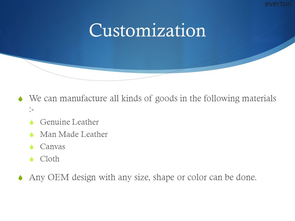 Customization  We can manufacture all kinds of goods in the following materials :-  Genuine Leather  Man Made Leather  Canvas  Cloth  Any OEM design with any size, shape or color can be done.