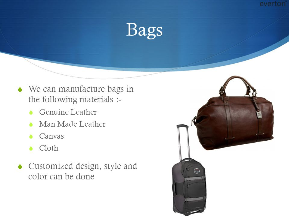 Bags  We can manufacture bags in the following materials :-  Genuine Leather  Man Made Leather  Canvas  Cloth  Customized design, style and color can be done