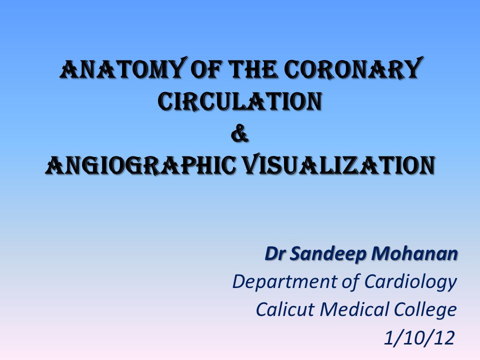 Anatomy of the coronary circulation & Angiographic VISUALIZATION Dr Sandeep Mohanan Dr Sandeep Mohanan Department of Cardiology Calicut Medical Colleg