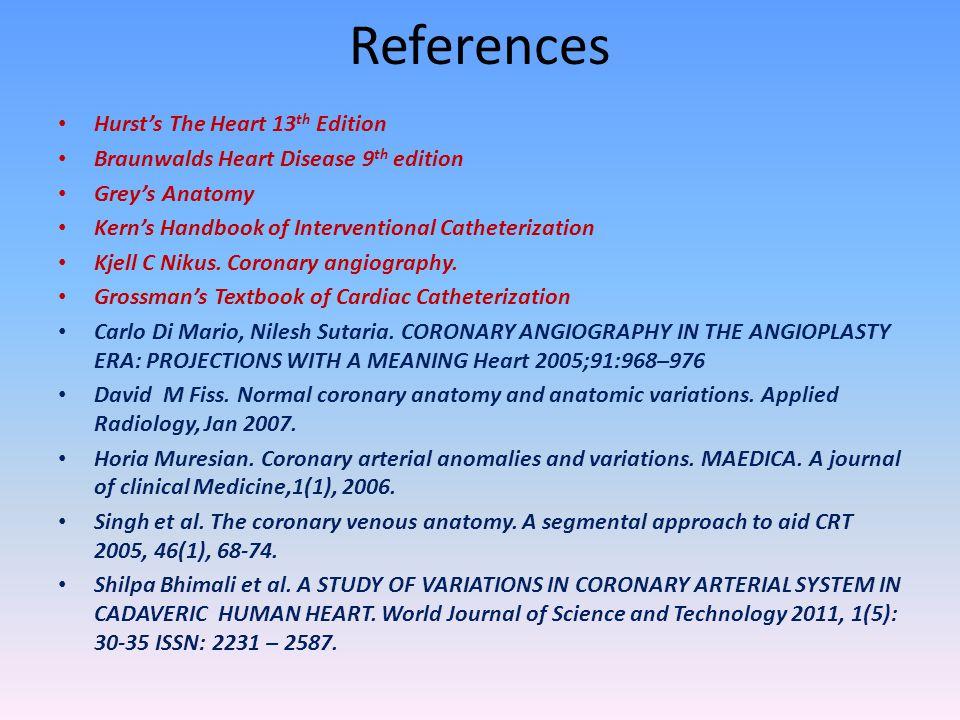 References Hurst's The Heart 13 th Edition Braunwalds Heart Disease 9 th edition Grey's Anatomy Kern's Handbook of Interventional Catheterization Kjel