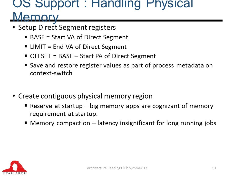 OS Support : Handling Physical Memory Setup Direct Segment registers  BASE = Start VA of Direct Segment  LIMIT = End VA of Direct Segment  OFFSET = BASE – Start PA of Direct Segment  Save and restore register values as part of process metadata on context-switch Create contiguous physical memory region  Reserve at startup – big memory apps are cognizant of memory requirement at startup.
