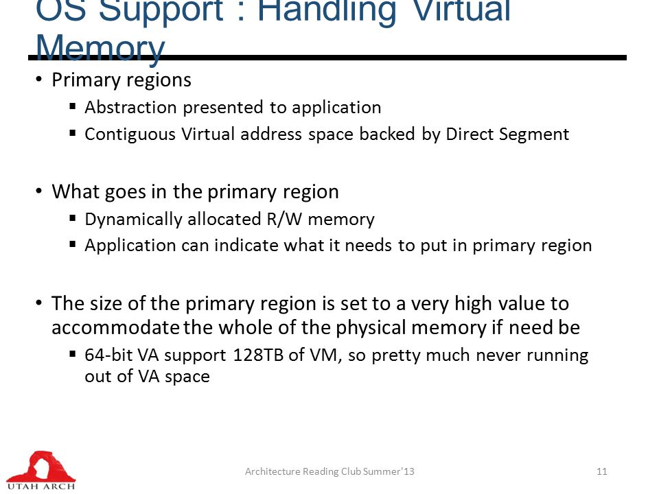 OS Support : Handling Virtual Memory Primary regions  Abstraction presented to application  Contiguous Virtual address space backed by Direct Segment What goes in the primary region  Dynamically allocated R/W memory  Application can indicate what it needs to put in primary region The size of the primary region is set to a very high value to accommodate the whole of the physical memory if need be  64-bit VA support 128TB of VM, so pretty much never running out of VA space Architecture Reading Club Summer 1311