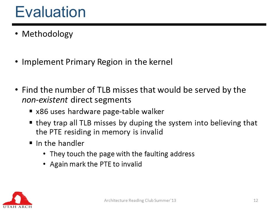 Evaluation Methodology Implement Primary Region in the kernel Find the number of TLB misses that would be served by the non-existent direct segments  x86 uses hardware page-table walker  they trap all TLB misses by duping the system into believing that the PTE residing in memory is invalid  In the handler They touch the page with the faulting address Again mark the PTE to invalid Architecture Reading Club Summer 1312