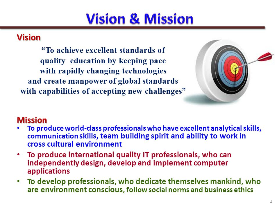 VisionMission To produce world-class professionals who have excellent analytical skills, communication skills, team building spirit and ability to work in cross cultural environment To produce international quality IT professionals, who can independently design, develop and implement computer applications To develop professionals, who dedicate themselves mankind, who are environment conscious, follow social norms and business ethics To achieve excellent standards of quality education by keeping pace with rapidly changing technologies and create manpower of global standards with capabilities of accepting new challenges 2