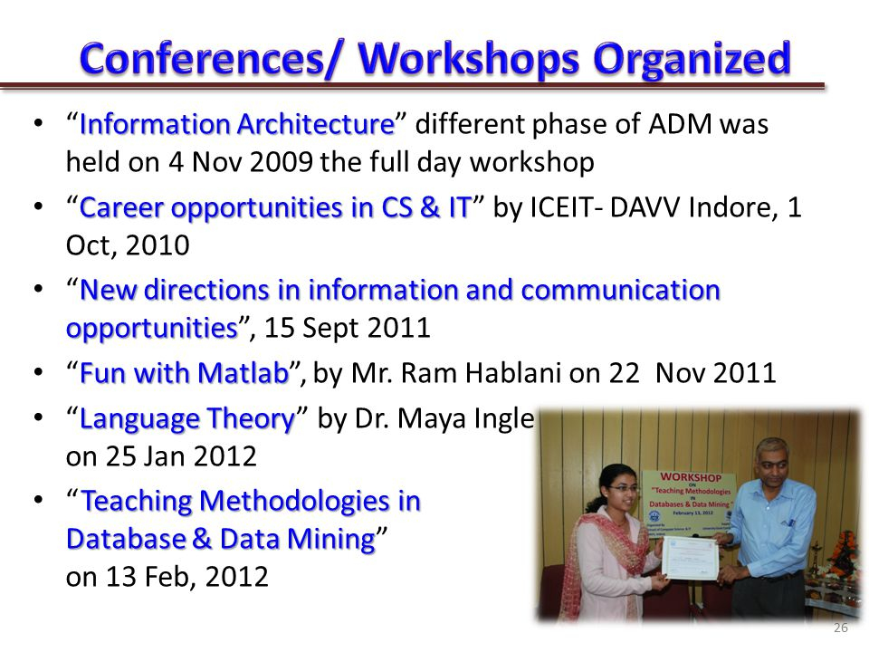 Information Architecture Information Architecture different phase of ADM was held on 4 Nov 2009 the full day workshop Career opportunities in CS & IT Career opportunities in CS & IT by ICEIT- DAVV Indore, 1 Oct, 2010 New directions in information and communication opportunities New directions in information and communication opportunities , 15 Sept 2011 Fun with Matlab Fun with Matlab , by Mr.