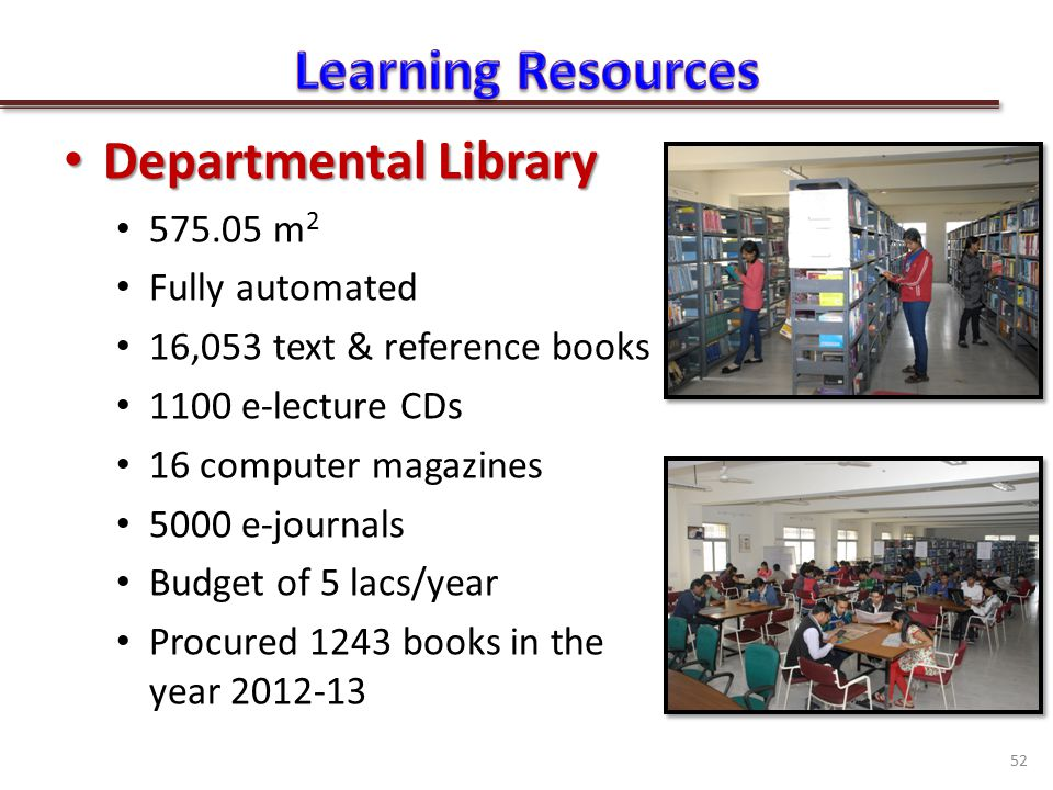 Departmental Library Departmental Library 575.05 m 2 Fully automated 16,053 text & reference books 1100 e-lecture CDs 16 computer magazines 5000 e-journals Budget of 5 lacs/year Procured 1243 books in the year 2012-13 52