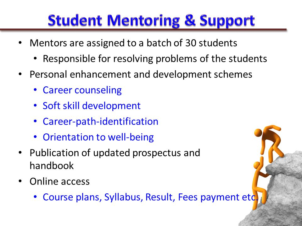 Mentors are assigned to a batch of 30 students Responsible for resolving problems of the students Personal enhancement and development schemes Career counseling Soft skill development Career-path-identification Orientation to well-being Publication of updated prospectus and handbook Online access Course plans, Syllabus, Result, Fees payment etc.