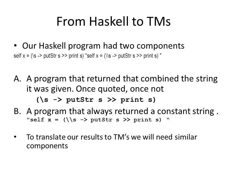 From Haskell to TMs Our Haskell program had two components self x = (\s -> putStr s >> print s) self x = (\\s -> putStr s >> print s) A.A program that returned that combined the string it was given.