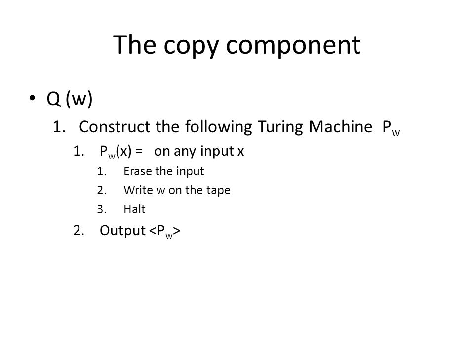 The copy component Q (w) 1.Construct the following Turing Machine P w 1.P w (x) = on any input x 1.Erase the input 2.Write w on the tape 3.Halt 2.Output