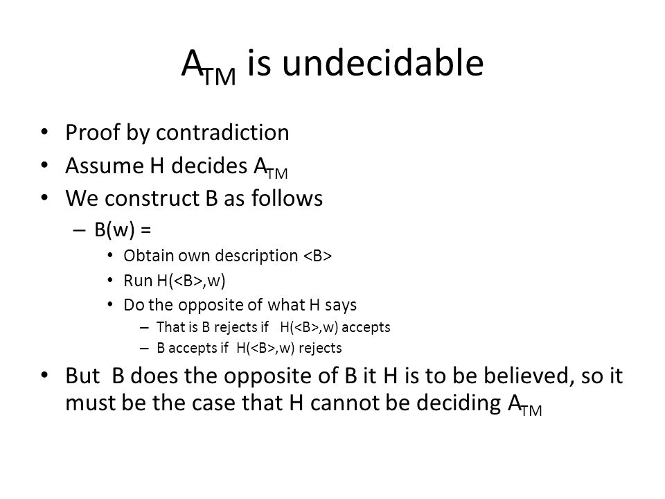 A TM is undecidable Proof by contradiction Assume H decides A TM We construct B as follows – B(w) = Obtain own description Run H(,w) Do the opposite of what H says – That is B rejects if H(,w) accepts – B accepts if H(,w) rejects But B does the opposite of B it H is to be believed, so it must be the case that H cannot be deciding A TM
