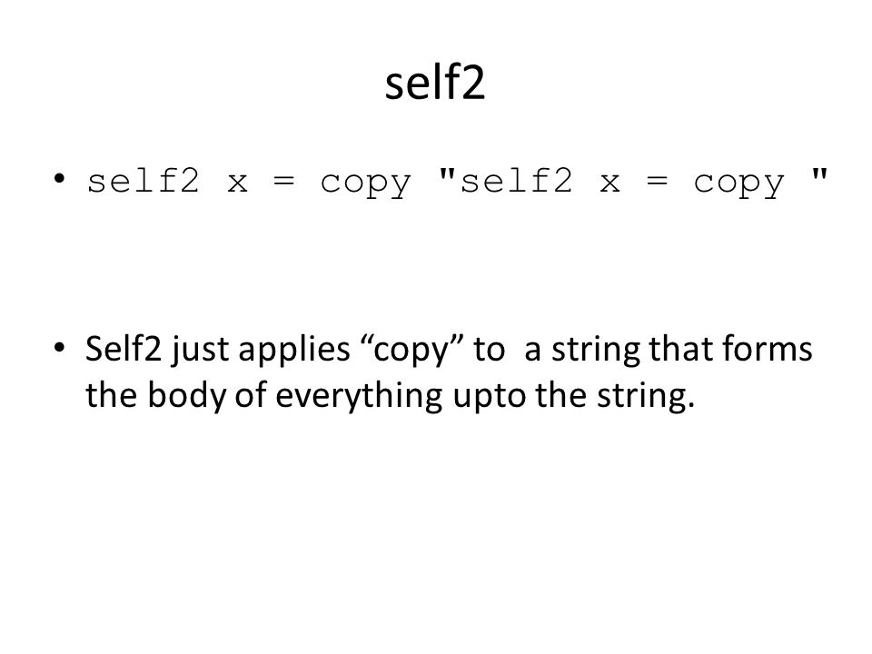 self2 self2 x = copy self2 x = copy Self2 just applies copy to a string that forms the body of everything upto the string.