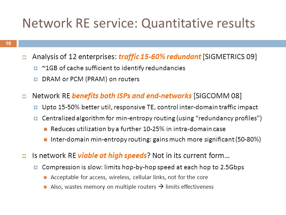 Network RE service: Quantitative results 10  Analysis of 12 enterprises: traffic 15-60% redundant [SIGMETRICS 09]  ~1GB of cache sufficient to ident