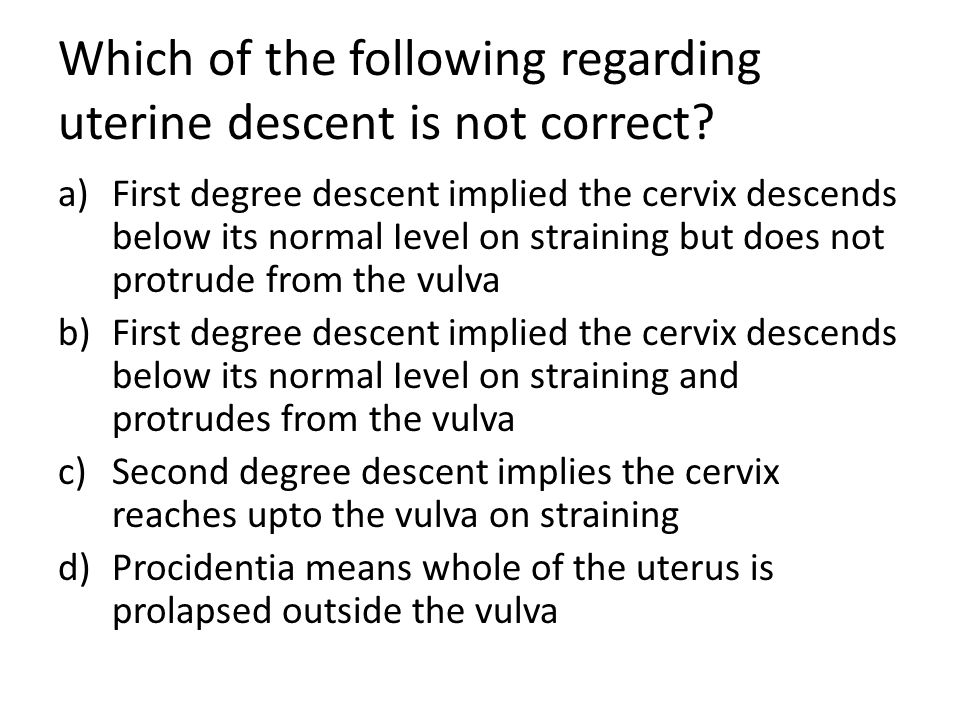 Which of the following regarding uterine descent is not correct? a)First degree descent implied the cervix descends below its normal Ievel on strainin
